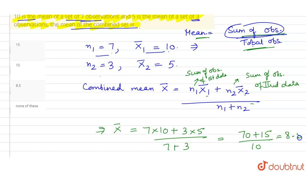10 is the mean of a set of 7 observations and 5 is the mean of a set of 3 observations, the mean of the combined set is