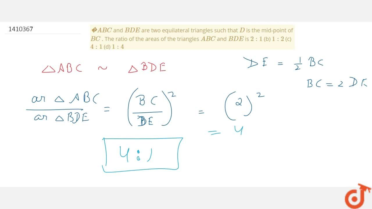 A B C and B D E are two   equilateral triangles such that D is the   mid-point of B C . The ratio   of the areas of the triangles A B C and B D E is 2:1 (b) 1:2 (c) 4:1 (d) 1:4