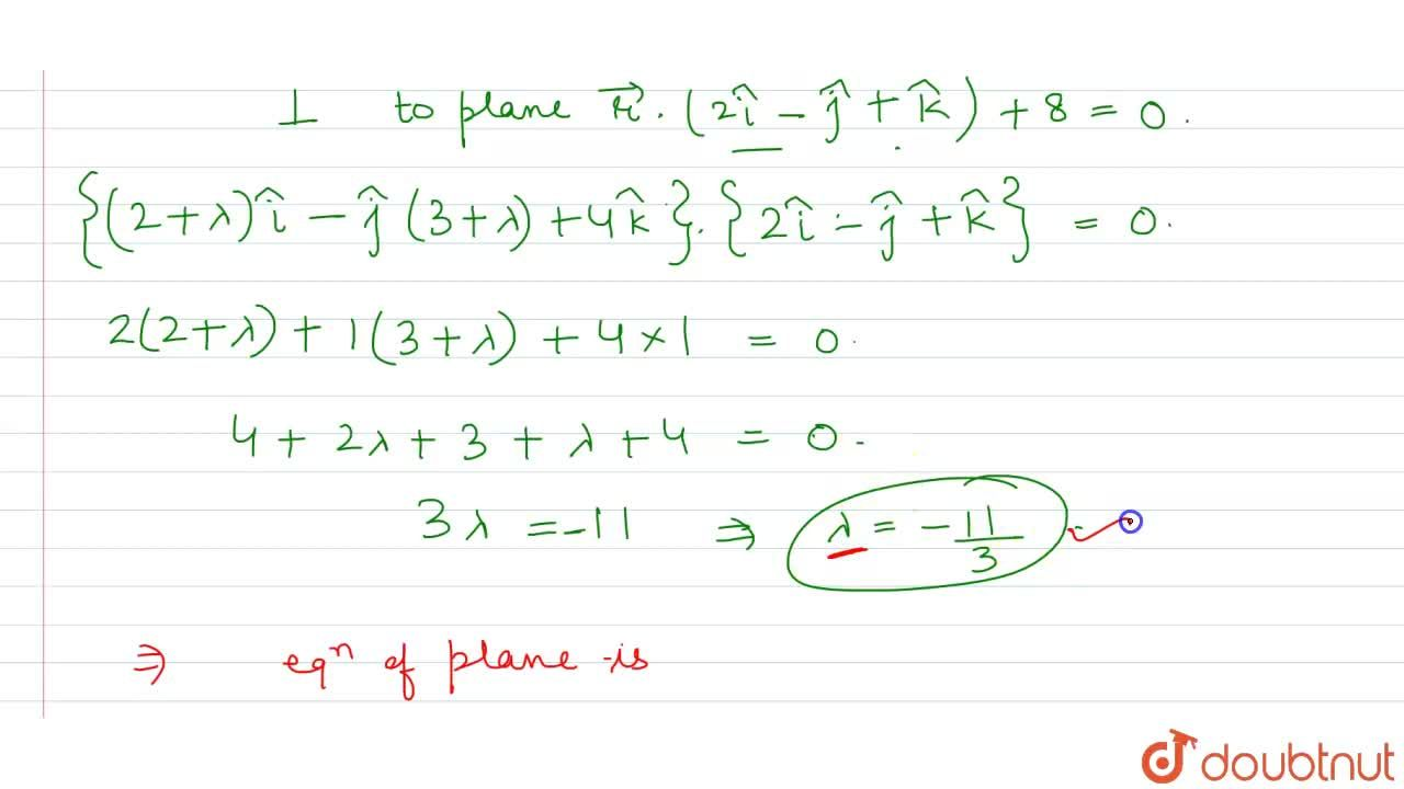 If the equation of the plane through the line of interesection of vecr.(2hati-3hatj+hatk)=1 and vecr.(hati-hatj)+4=0 and perpendicular to vecr.(2hati+hatj+hatk)+8=0 is vecr.(5hati-2hatj-12hatk)=lamda Then lamda=