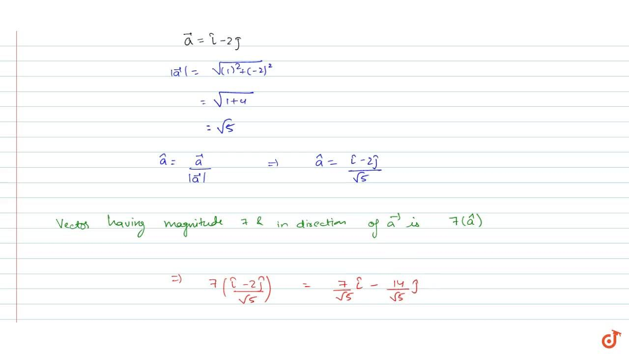 Find a vector in the direction of vector  -> a= hat i-2 hat jthat has  magnitude 7 units.