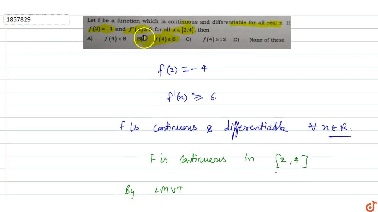 Let f be a function which is continuous and differentiable for all real x. If f(2)=-4 and f'(x) >= 6 for all x in [2,4], then