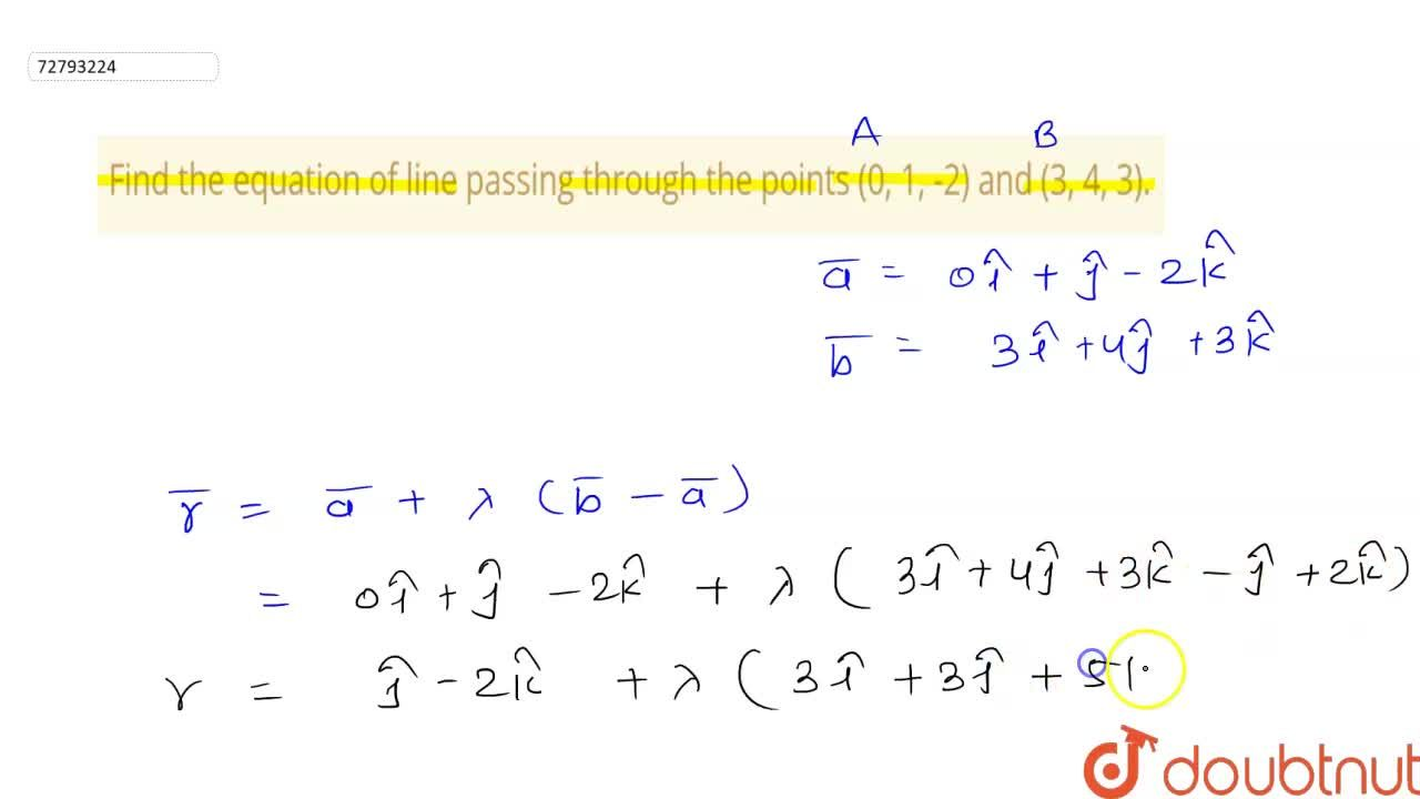 Find the equation of line passing through the points (0, 1, -2) and (3, 4, 3).