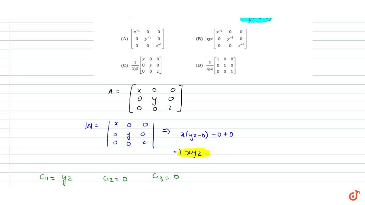 If x, y, z are non-zero real numbers, then the  inverse of matrix A=[(x,0, 0) ,(0,y,0),( 0, 0,z)]is<br>(A) [[x^(-1),0,0],[0,y^(-1),0],[0,0,z^(-1)]]<br>(B) xyz[[x^(-1),0,0],[0,y^(-1),0],[0,0,z^(-1)]] <br>(C) (1),(xyz)[[x,0,0],[0,y,0],[0,0,z]]] <br>(D)  (1),(xyz)[[1,0,0],[0,1,0],[0,0,1]]
