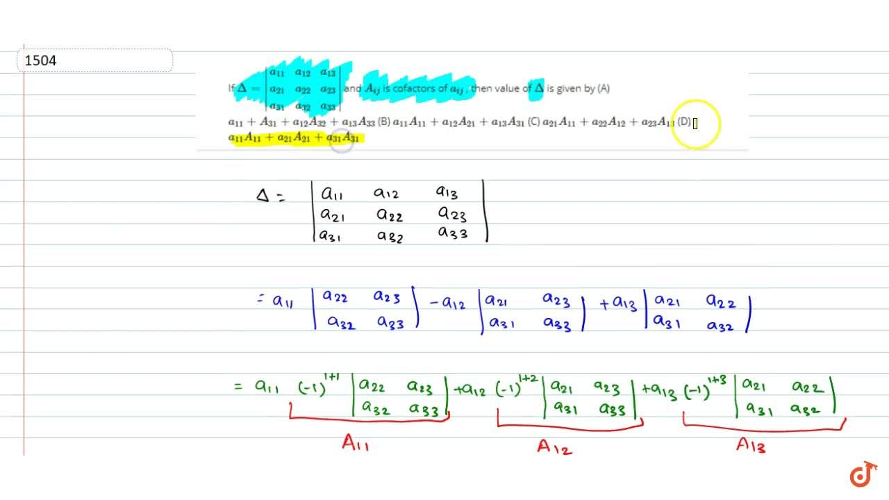If Delta=|[a_(11),a_(12),a_(13)],[a_(21),a_(22),a_(23)],[a_(31),a_(32),a_(33)]| and A_(i j) is cofactors  of a_(i j), then value of Delta is given by<br> A. a_(11)A_(31)+a_(12)A_(32)+a_(13)A_(33)<br> B.  a_(11)A_(11)+a_(12)A_(21)+a_(13)A_(31)<br> C. a_(21)A_(11) + a_(22)A_(12) + a_(23)A_(13)<br> D. a_(11)A_(11) + a_(21)A_(21) + a_(31)A_(31)
