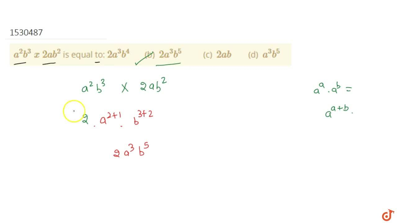 Solution for a^2b^3\ x\ 2a b^2 is equal to: 2a^3b^4    (b)