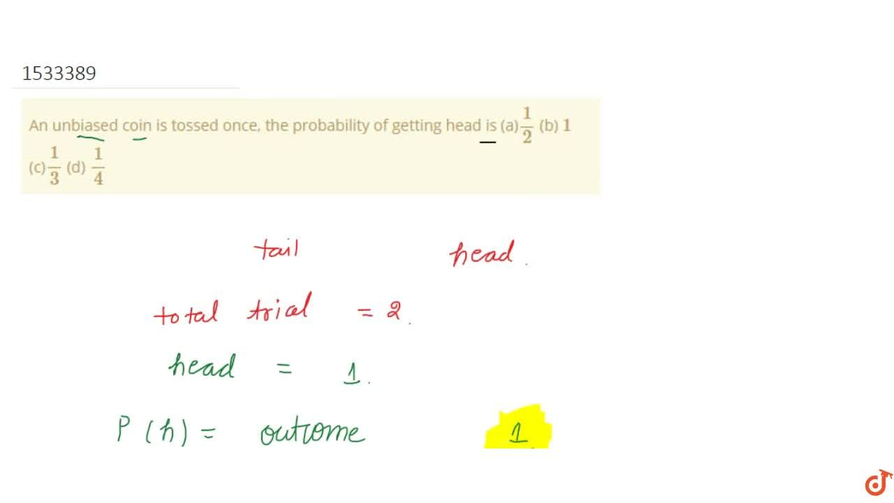 An unbiased coin is tossed once, the probability   of getting head is (a)1,2  (b) 1  (c)1,3  (d) 1,4