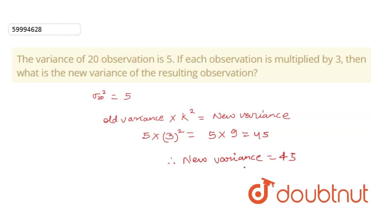 The variance of 20 observation is 5. If each observation is multiplied by 3, then what is the new variance of the resulting observation?