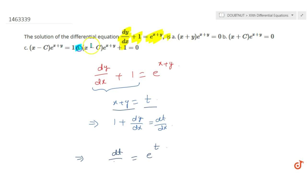 The solution of the differential equation (dy),(dx)+1=e^(x+y), is a. (x+y)e^(x+y)=0 b. (x+C)e^(x+y)=0  c. (x-C)e^(x+y)=1 d. (x-C)e^(x+y)+1=0