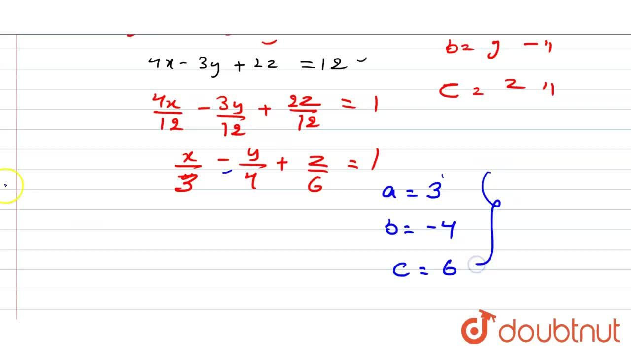 Reduce the equation of the plane 4x-3y+2z=12 to the intercept form, and hence find the intercepts made by the plane with the coordinate axes.