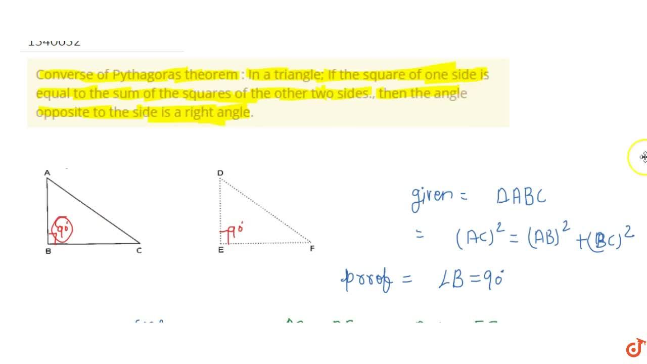 Converse of Pythagoras theorem : In a triangle; If the square of one side is equal to the sum of the squares of the other two sides., then the angle opposite to the side is a right angle.