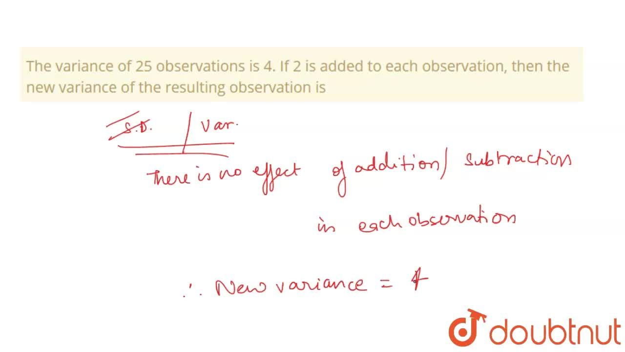 The variance of 25 observations is 4. If 2 is added to each observation, then the new variance of the resulting observation is