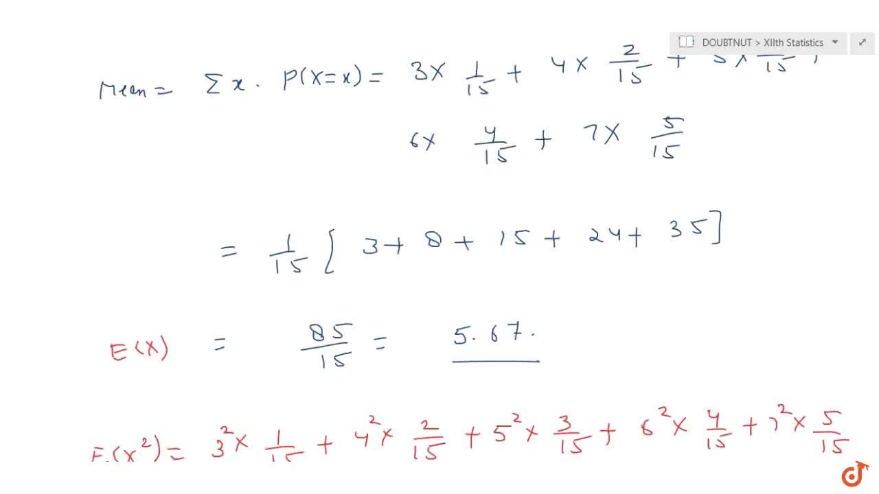 Two numbers are selected are random (without   replacement) from positive integers 2, 3, 4, 5, 6 and 7. Let X denote the larger   of the two numbers obtained. Find the mean and variance of the probability distribution of X.