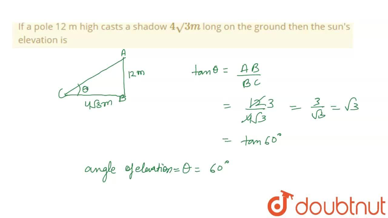 Solution for If a pole 12 m high casts a shadow 4sqrt(3) m lo