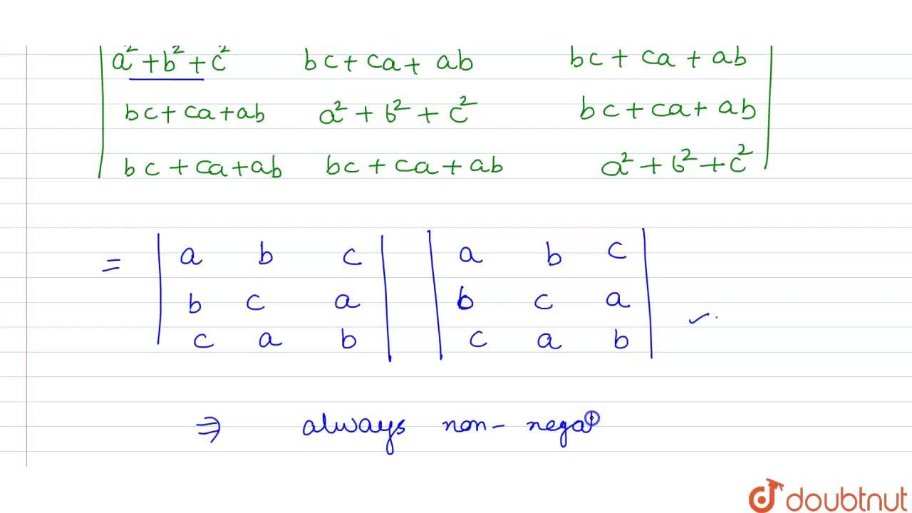 show  that the  determinant <br> |{:(a^(2)+b^(2)+c^(2),,bc+ca+ab,,bc+ca+ab),(bc+ca+ab,,a^(2)+b^(2)+c^(2),,bc+ca+ab),(bc+ca+ab,,bc+ca+ab,,a^(2)+b^(2)+c^(2)):}| <br> is  always non- negative.