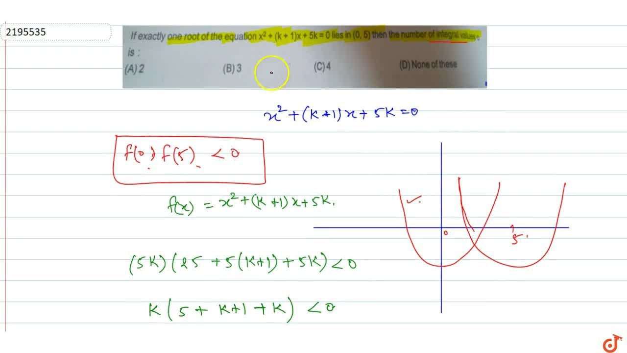 If exactly one root of the equation x^2 + (k + 1)x + 5k = 0 lies in (0,5) then the number of integral values of k is