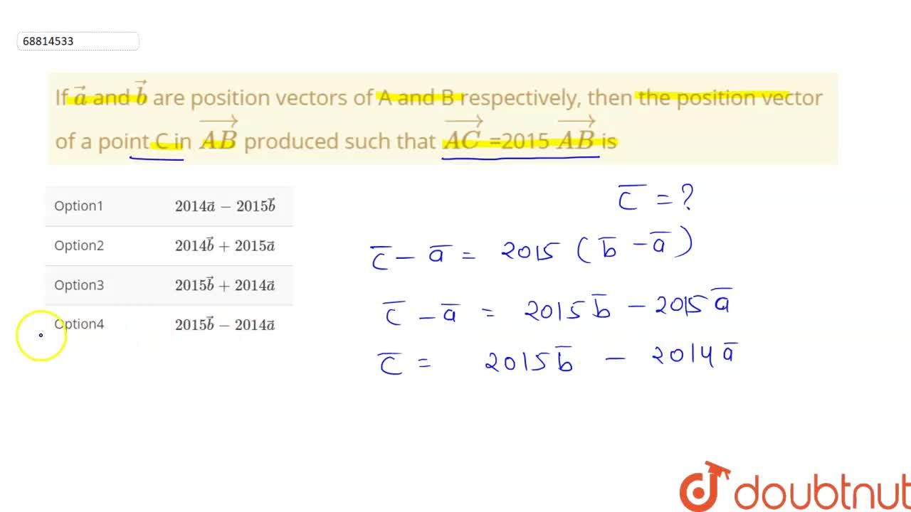 If veca and vecb are position vectors of A and B respectively, then the position vector of a point C in vec(AB) produced such that vec(AC) =2015 vec(AB) is