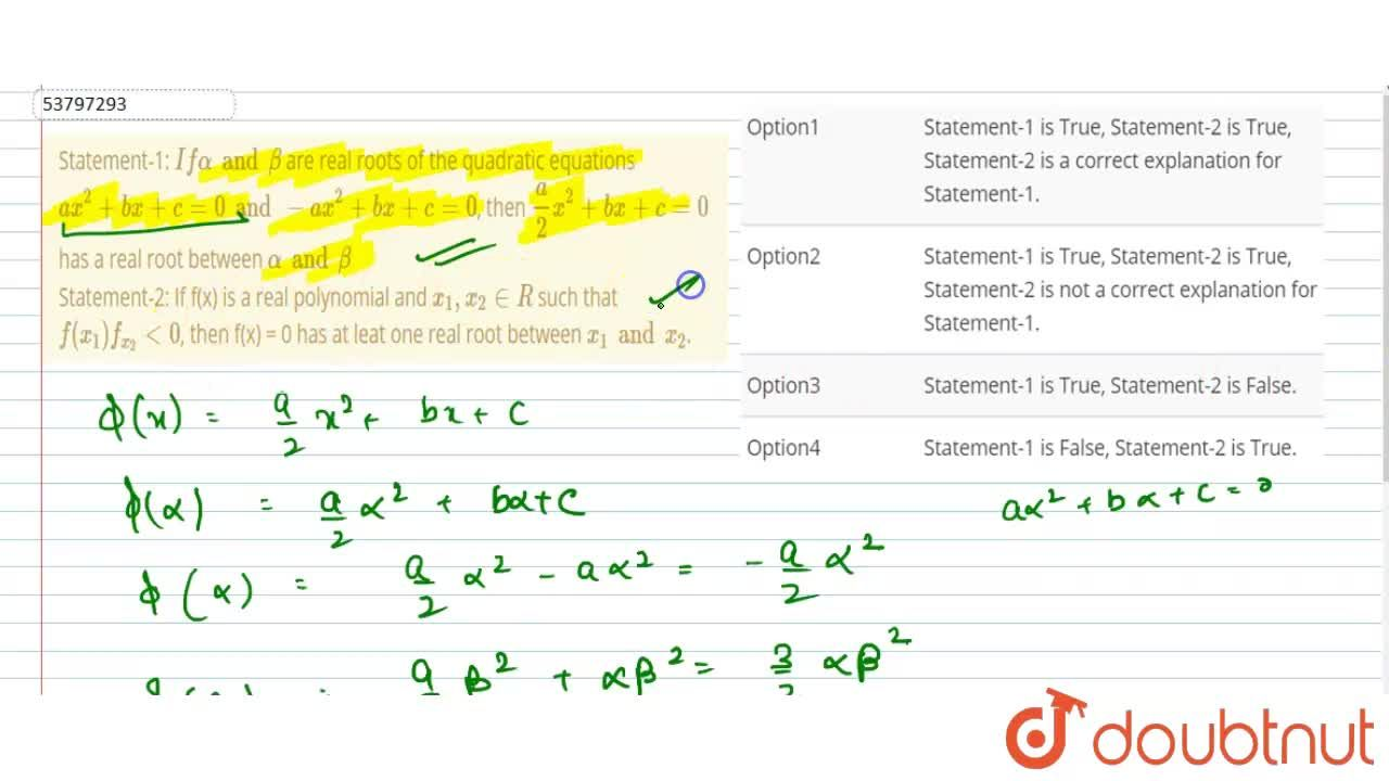 Statement-1: If alpha and beta are real roots of the quadratic equations ax^(2) + bx + c = 0 and -ax^(2) + bx + c = 0, then (a),(2) x^(2) + bx + c = 0 has a real root between alpha and beta <br> Statement-2: If f(x) is a real polynomial and x_(1), x_(2) in R such that f(x_(1)) f_(x_(2)) lt 0, then f(x) = 0 has at leat one real root between x_(1) and x_(2).