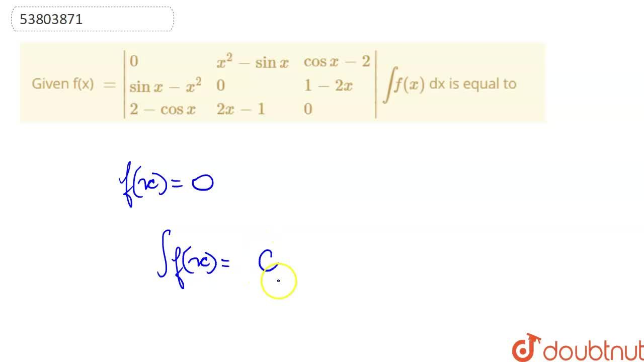 Given f(x) =|{:(0,x^(2)-sinx,cosx-2),(sinx-x^(2),0,1-2x),(2-cosx,2x-1,0):}|       intf(x) dx is equal to