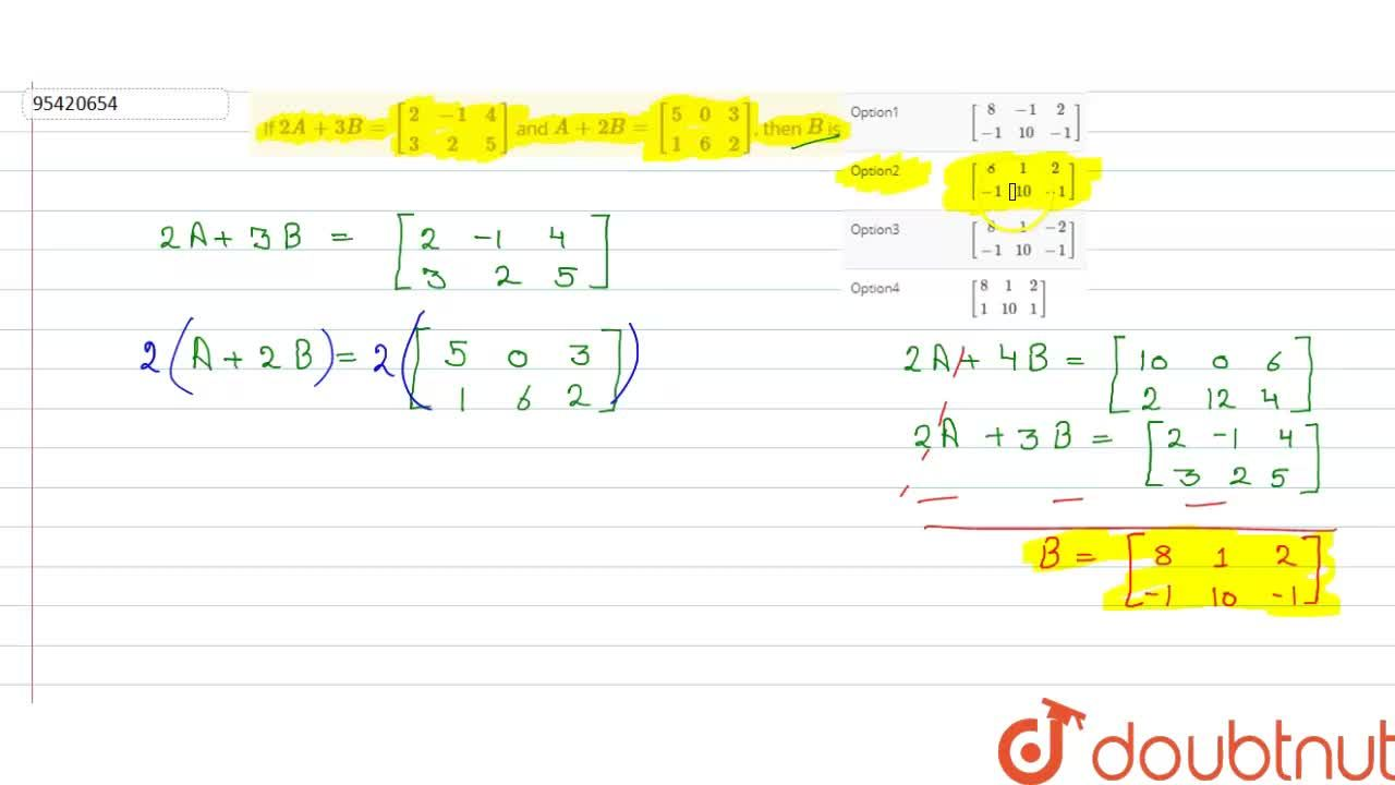 If 2A+3B=[(2,-1,4),(3,2,5)] and A+2B=[(5,0,3),(1,6,2)], then B is