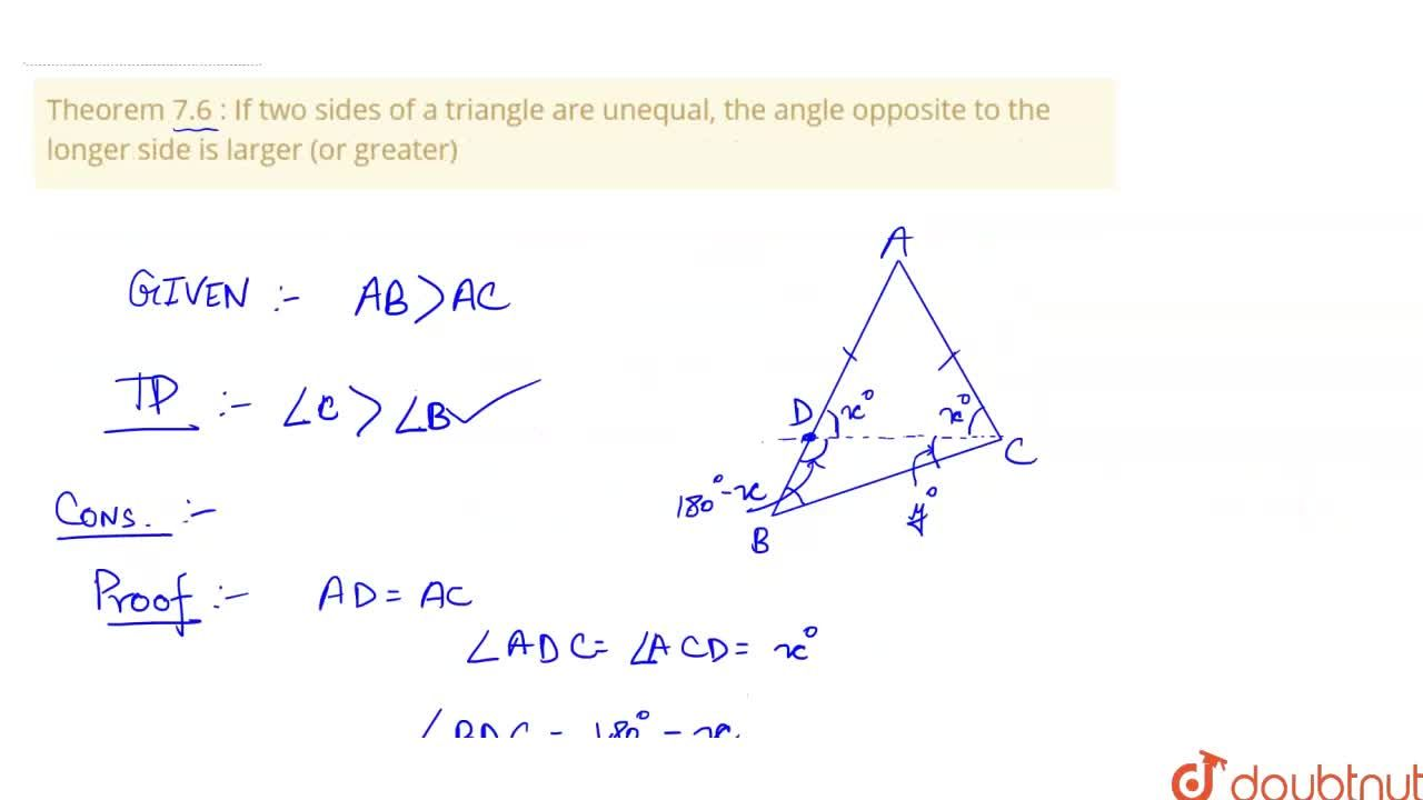 Theorem 7.6 : If two sides of a triangle are unequal, the angle opposite to the longer side is larger (or greater)