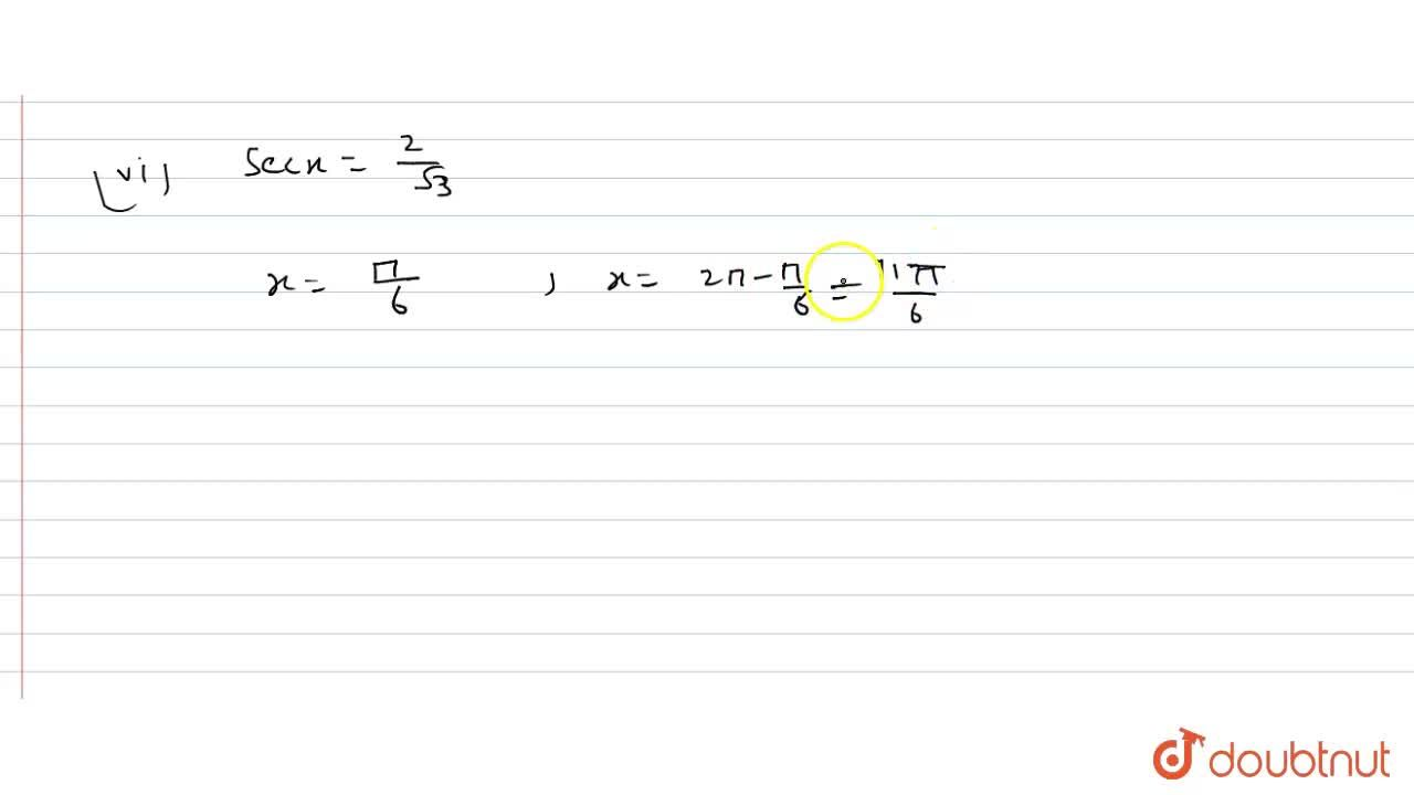 "Find the principal solutions of each of the following equations :   <br>   (i)  sinx=(sqrt(3)),(2)    <br> (ii) cosx=(1),(2)    <br>  (iii)  tanx=sqrt(3)     <br>   (iv)  cotx=sqrt(3)   <br>   (v)  ""cosec ""x=sqrt(3)   <br>   (vi) secx=(2),(sqrt(3))"