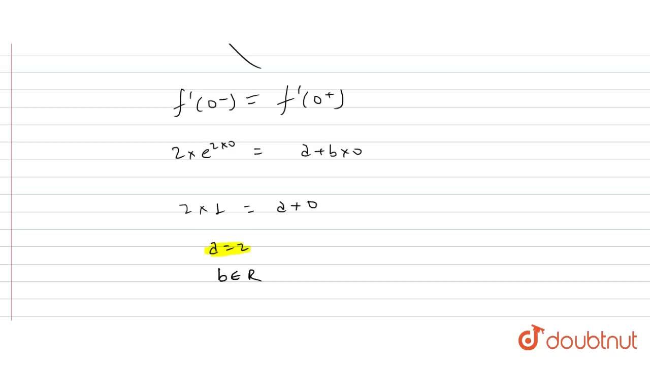 """The function f(x) ={{:(e^(2x)-1,"""",""""x lt 0),(ax+(bx^2),2-,"""",""""xlt0):} continuous and differentiable for"""