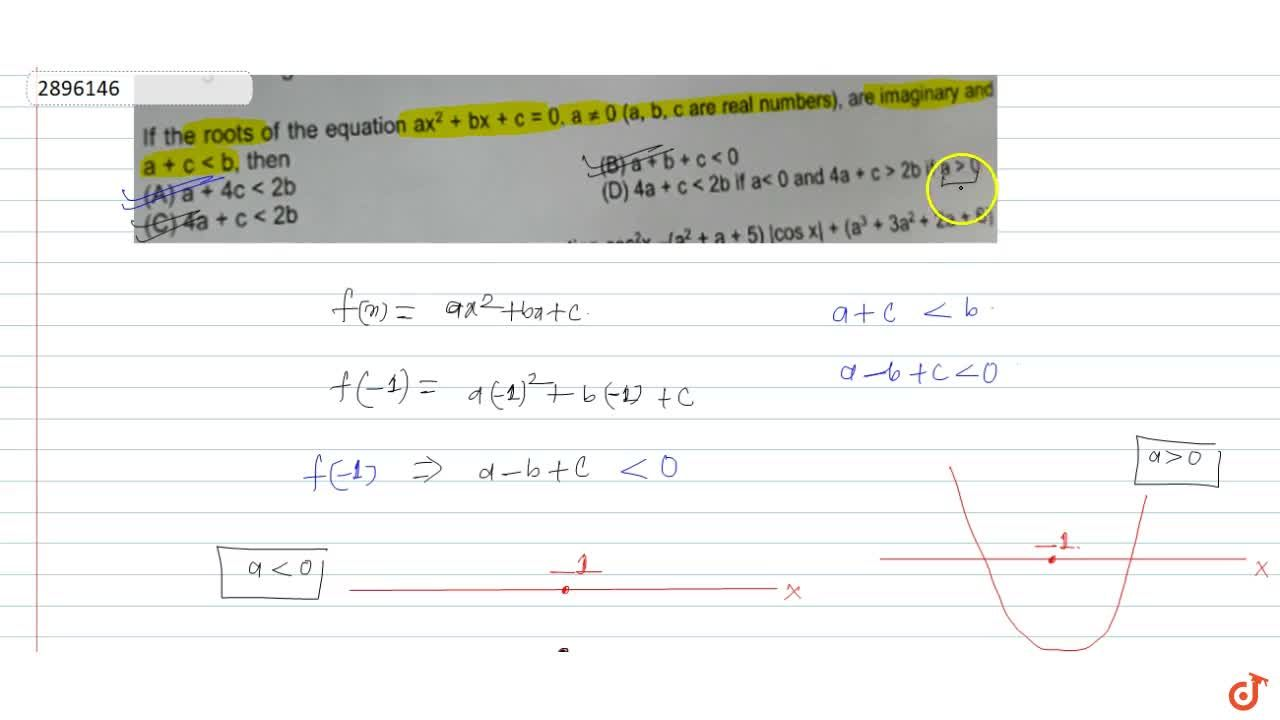 If the roots of the equation ax^2 + bx + c = 0, a != 0 (a, b, c are real numbers), are imaginary and a + c < b, then