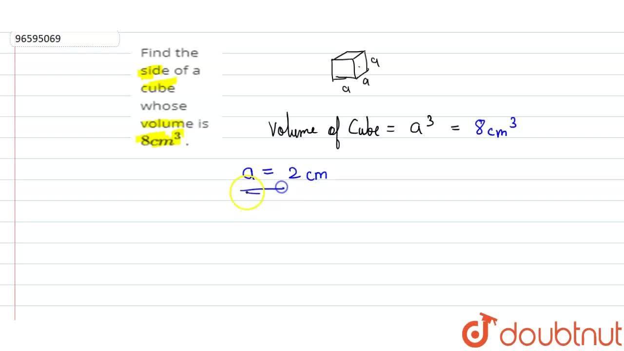 Find the side of a cube whose volume is 8 cm^3 .