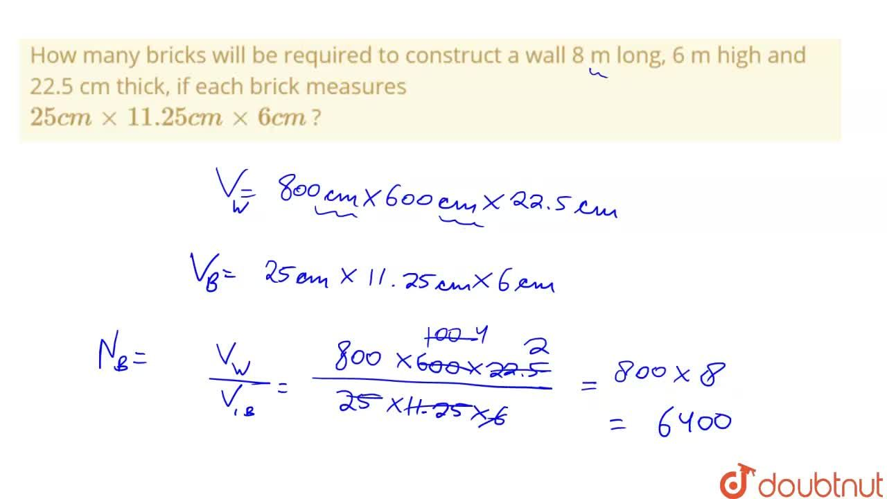How many bricks will be required to construct a wall 8 m long, 6 m high and 22.5 cm thick, if each brick measures  <br> 25 cm xx 11.25 cm xx6 cm  ?