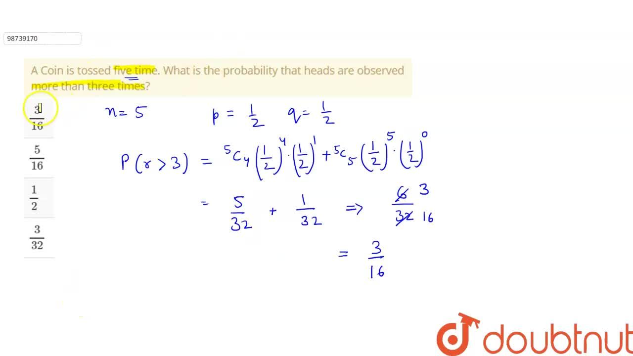 A Coin is tossed five time. What is the probability that heads are observed more than three times?