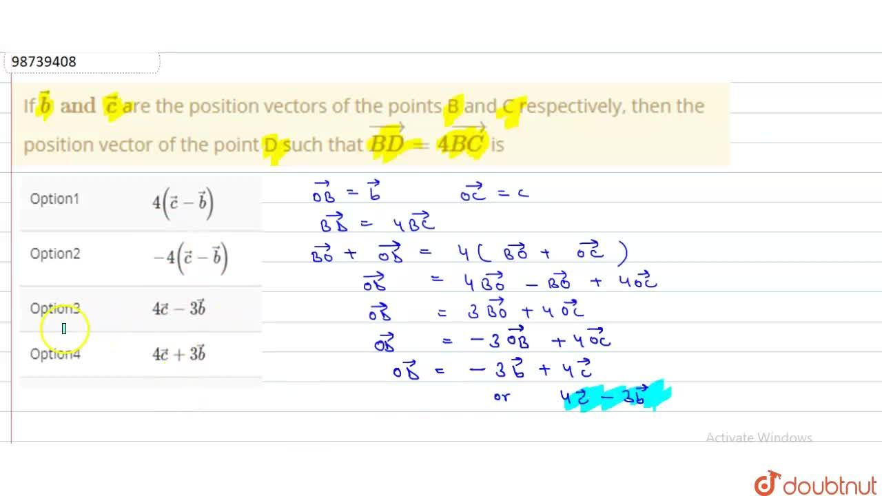 If vec(b) and vec(c) are the position vectors of the points B and C respectively, then the position vector of the point D such that vec(BD) = 4 vec(BC) is