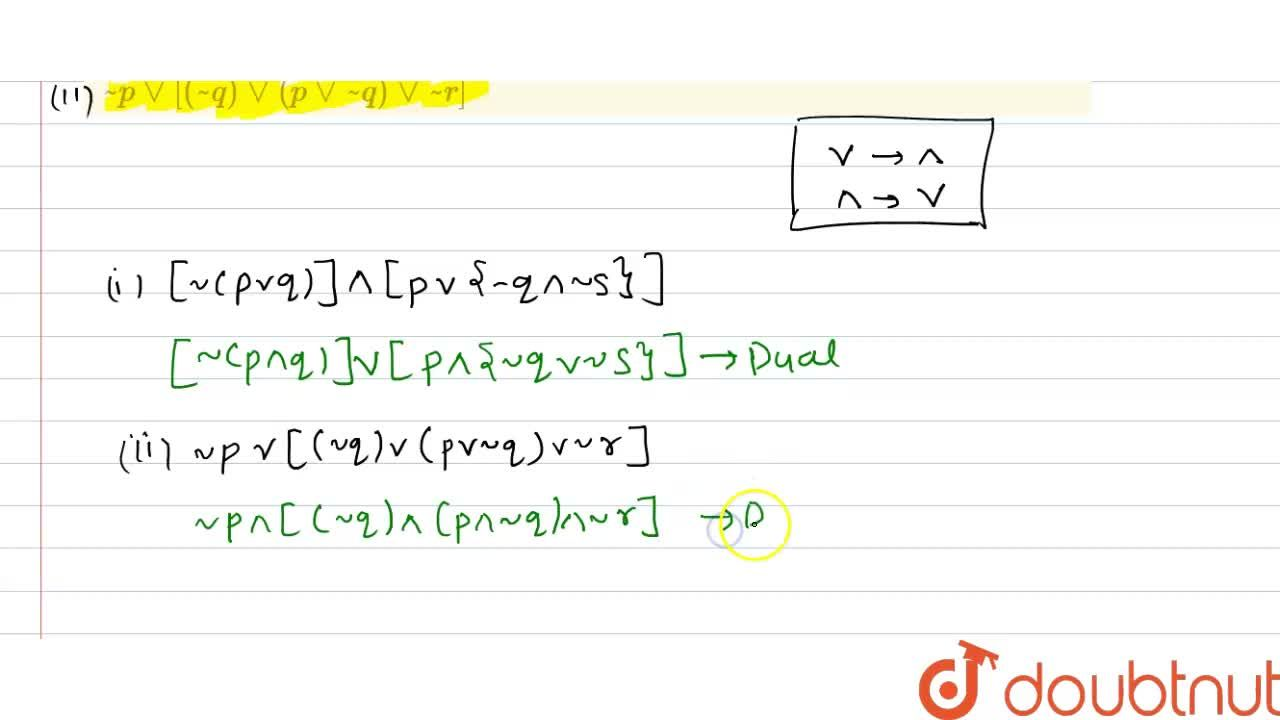 Write  the duals of the following statements :  (i)  [ ~ ( p vv q)]  ^^ [ p vv { ~ q ^^ ~ s )}]    ~ p vv [ ( ~q)  vv ( p vv ~ q) vv ~r ]