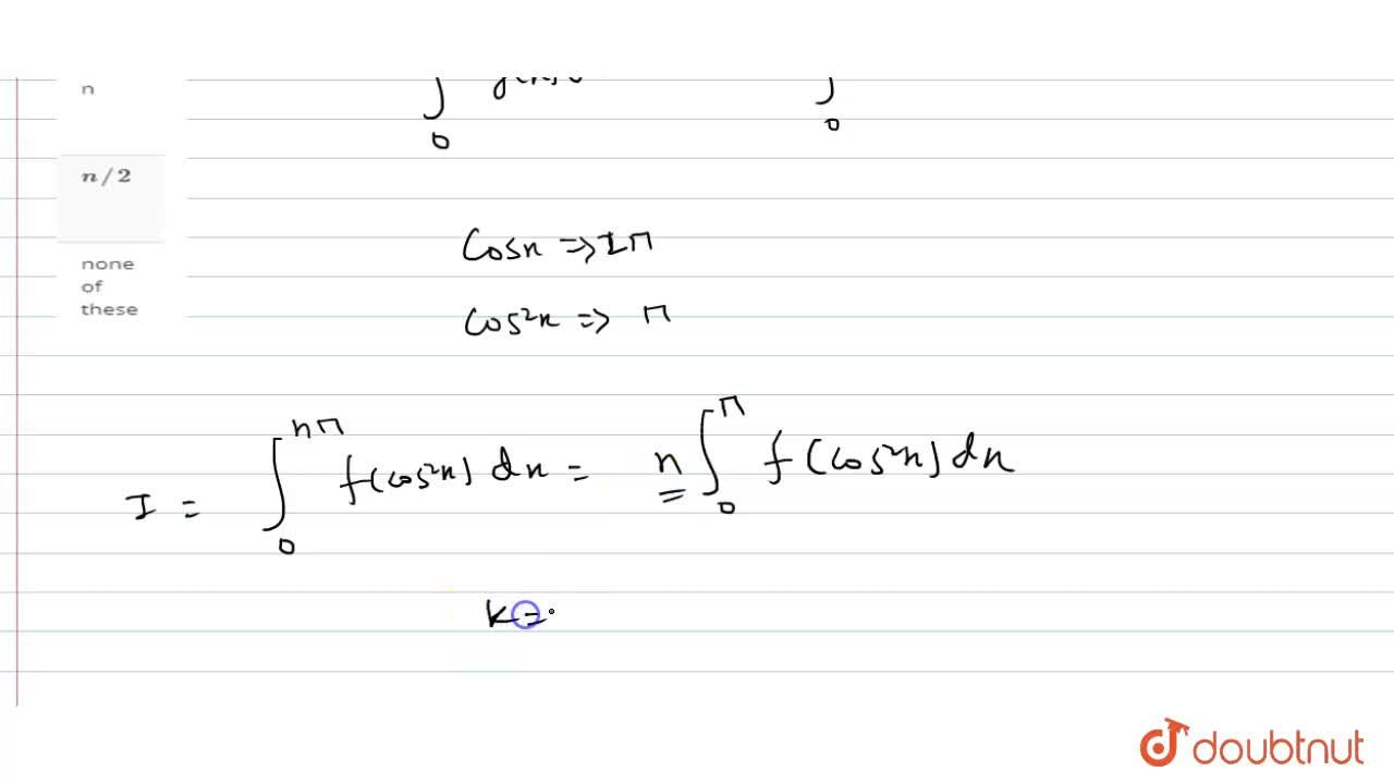If int_(0)^(npi) f(cos^(2)x)dx=k int_(0)^(pi) f(cos^(2)x)dx, then the value of k, is