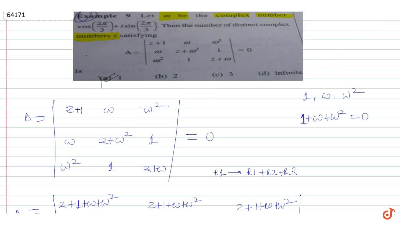 Let  omega be the complex number  cos((2pi),3)+isin((2pi),3). Then the number of distinct complex cos numbers z satisfying   Delta=|(z+1,omega,omega^2),(omega,z+omega^2,1),(omega^2,1,z+omega)|=0  is