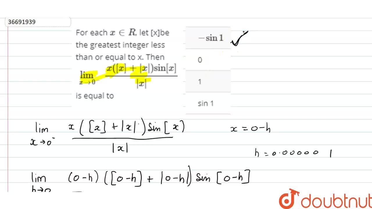 For each `x in R`, let [x]be the greatest integer less than or equal to x. Then `lim_(xto1^+) (x([x]+absx)sin[x])/absx` is equal to