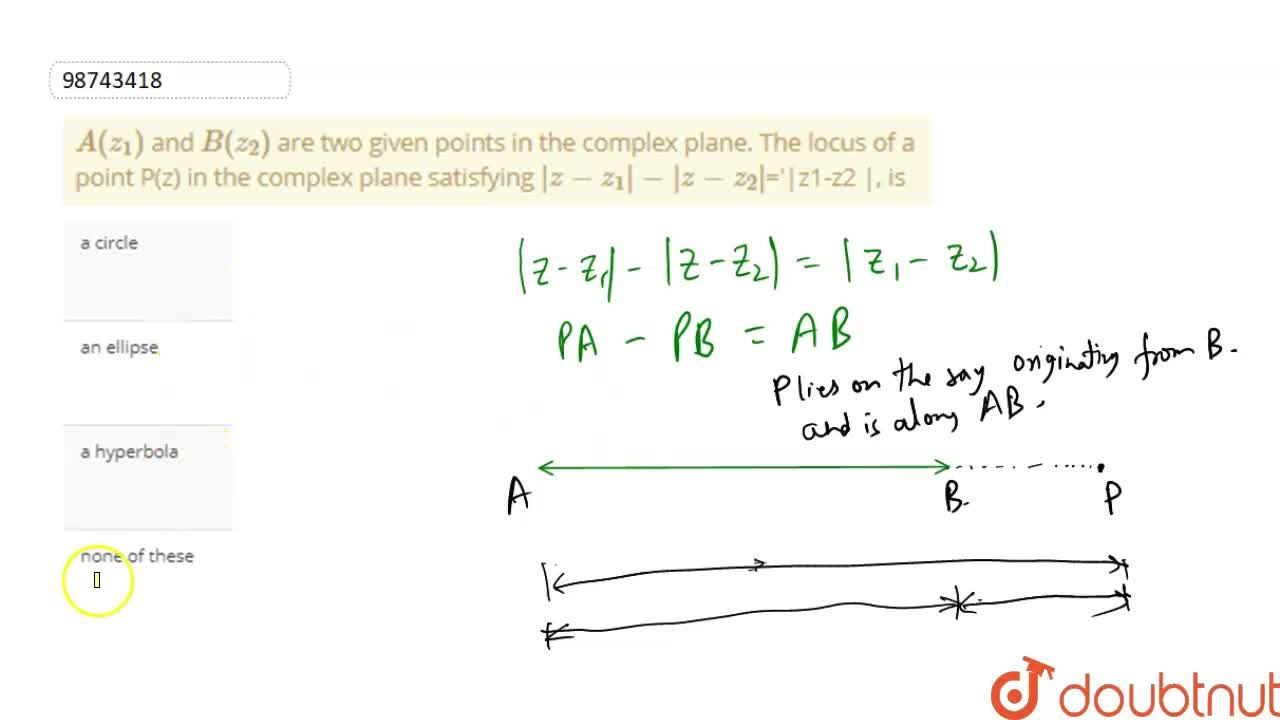 A(z_(1)) and B(z_(2)) are two given points in the complex plane. The locus of a point P(z) in the complex plane satisfying |z-z_(1)|-|z-z_(2)|='|z1-z2 |, is