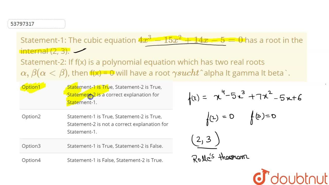 Statement-1: The cubic equation 4x^(3) - 15x^(2)+14x-5 = 0 has a root in the internal (2, 3). <br> Statement-2: If f(x) is a polynomial equation which has two real roots alpha, beta (alpha lt beta), then f(x) = 0 will have a root gamma such that alpha lt gamma lt beta.