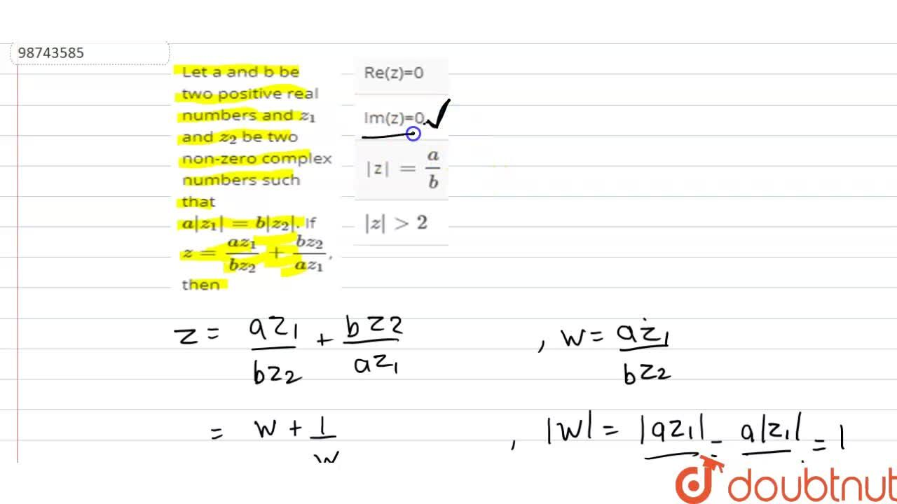 Let a and b be two positive real numbers and z_(1) and z_(2) be two non-zero complex numbers such that a|z_(1)|=b|z_(2)|. If z=(az_(1)),(bz_(2))+(bz_(2)),(az_(1)), then