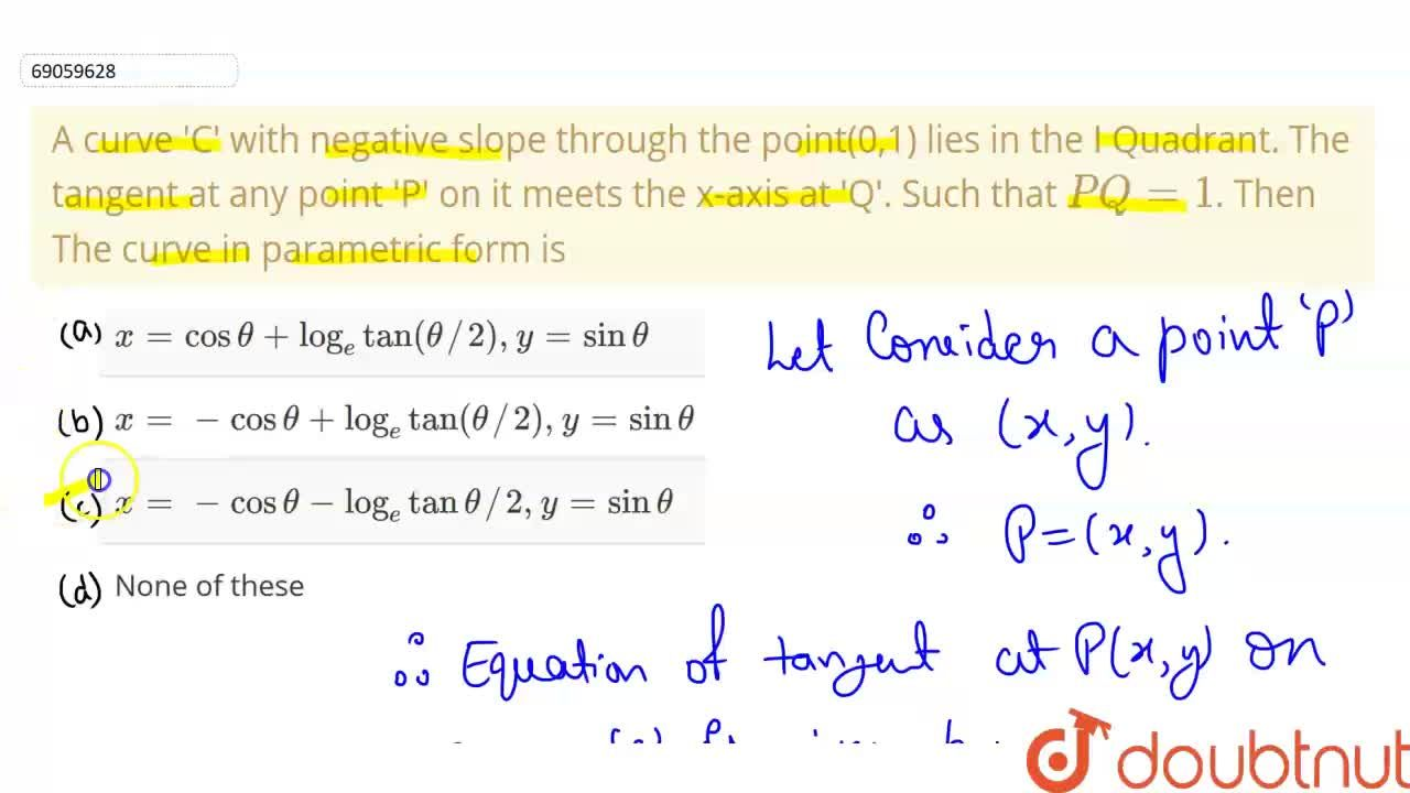 A curve 'C' with negative slope through the point(0,1) lies in the I Quadrant. The tangent at any point 'P' on it meets the x-axis at 'Q'. Such that PQ=1. Then <br> The curve in parametric form is