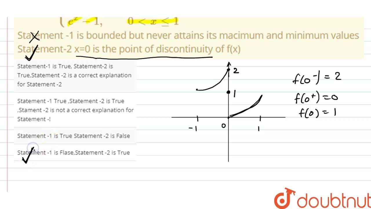 """f(x)={{:(e^x+1"""",  """"-1lexgt0),(e^x"""",                 """"x=0),(e^x-1"""",       """"0ltxle1):} <br> Statement -1 is bounded but never attains its macimum and minimum values <br> Statement-2 x=0 is the point of discontinuity of f(x)"""
