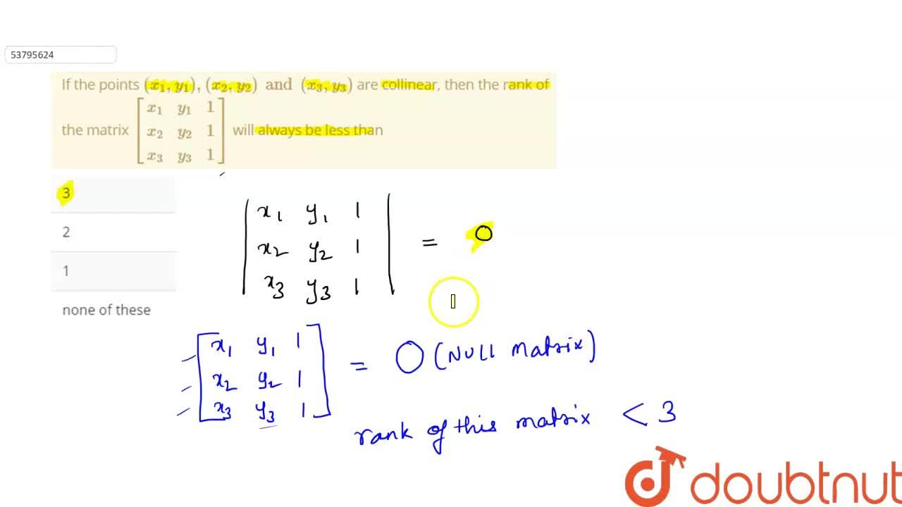 If the points (x_1,y_1),(x_2,y_2)and(x_3,y_3) are collinear, then the rank of the matrix {:[(x_1,y_1,1),(x_2,y_2,1),(x_3,y_3,1)]:} will always be less than