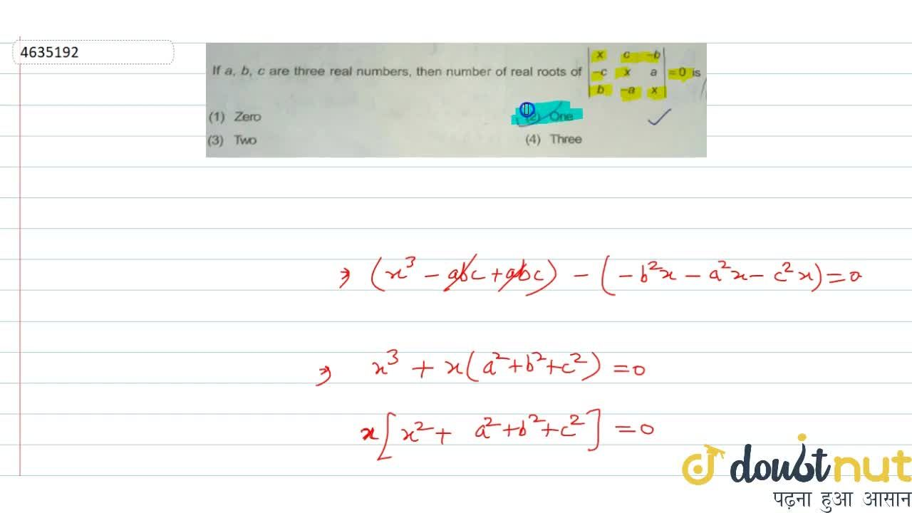 If a, b, c are three real numbers, then number of real roots of |(x,c,-b),(-c,x,a),(b,-a,x)|=0 is