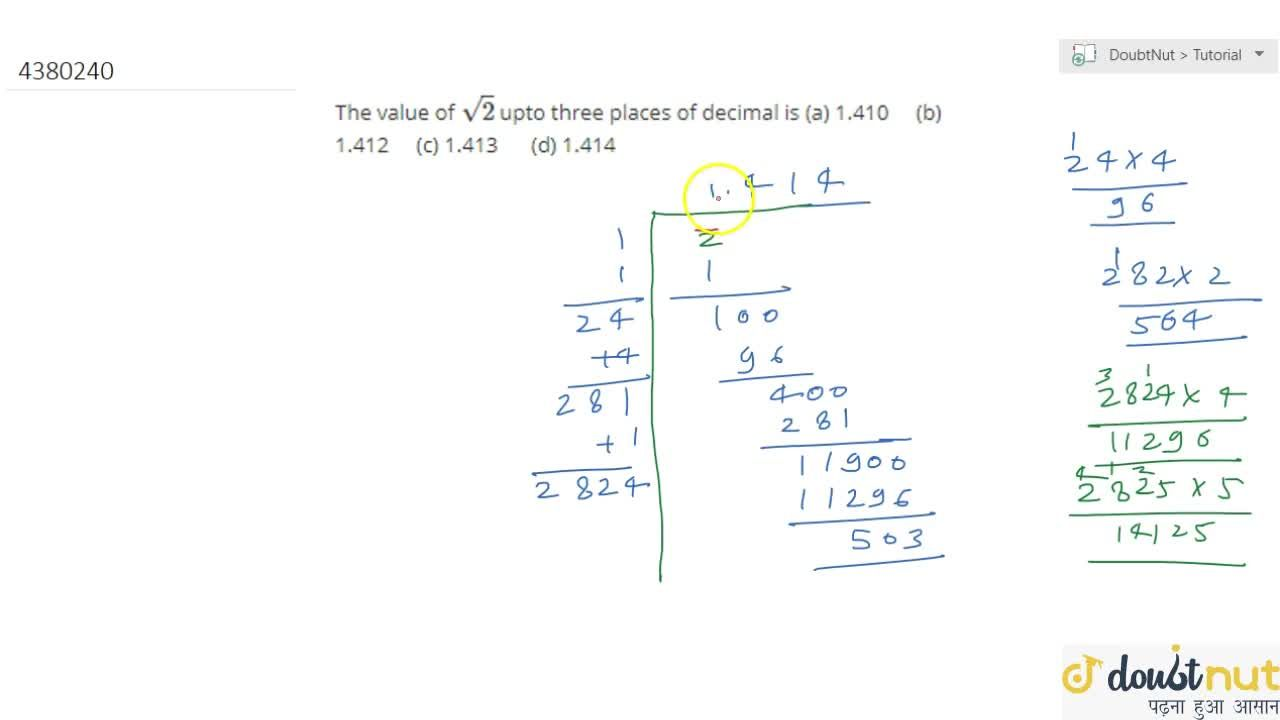 The value   of sqrt(2) upto three   places of decimal is (a)   1.410 (b) 1.412 (c) 1.413 (d) 1.414