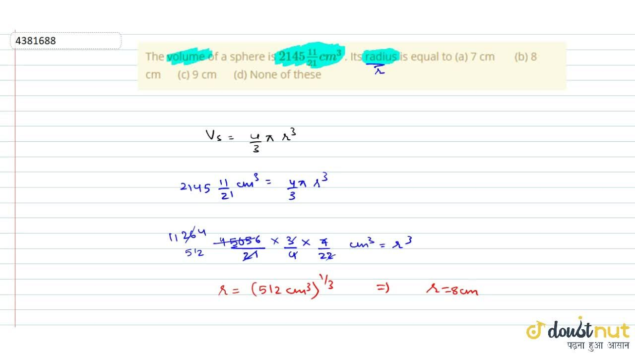 The volume of   a sphere is 2145(11),(21)c m^3 . Its radius   is equal to (a) 7 cm (b) 8 cm (c) 9 cm (d) None of these