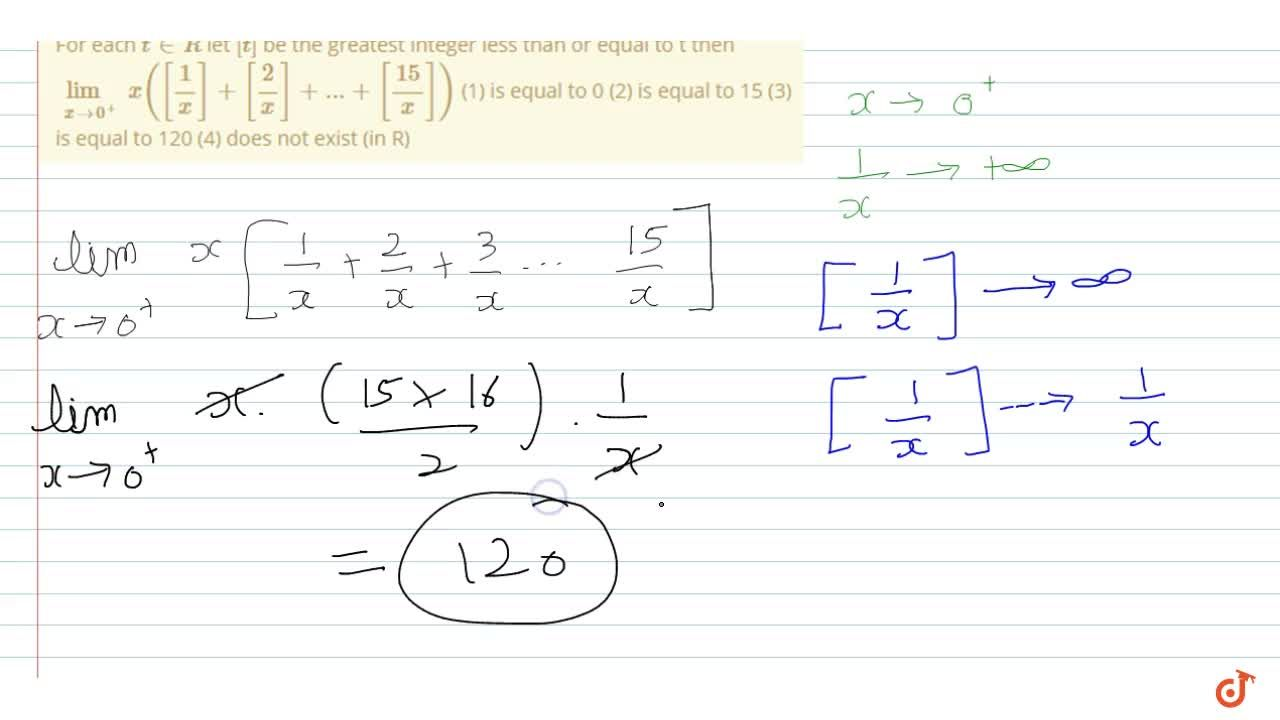 For each t in R let [t] be the greatest integer less than or equal to t then lim_(xrarr0^+)x([1,x]+[2,x]+...+[15,x])         (1) is equal to 0 (2) is equal to 15 (3) is equal to 120 (4) does not exist (in R)