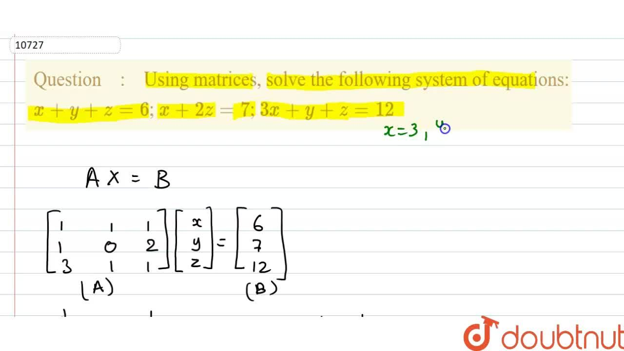 Using matrices, solve the following system of  equations:  x+y+z=6; x+2z=7; 3x+y+z=12