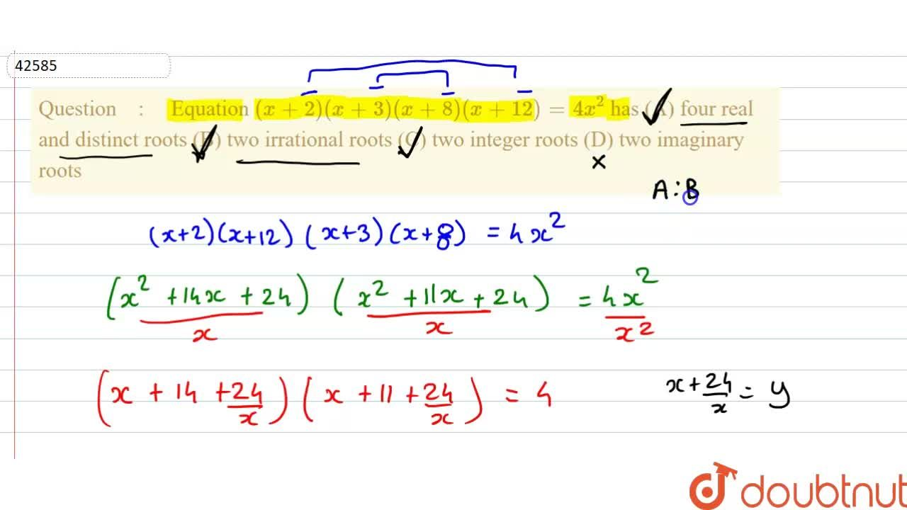 Equation (x+2)(x+3)(x+8)(x+12)=4x^2 has (A) four real and distinct roots (B) two irrational roots (C) two integer roots (D) two imaginary roots