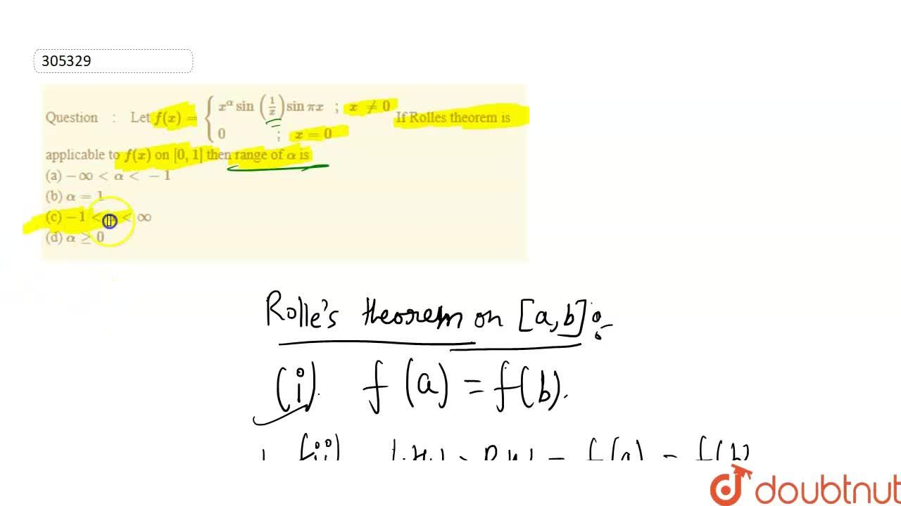 Let   f(x)={{:(x^(alpha)sin\ (1,x)sinpix\ \ \ ;\ \ x\ !=0),( 0\ \ \ \ \ \ \ \ \ \ \ \ \ \ ;\ \ \ x=0):}  If   Rolles theorem is applicable to f(x) on   [0,1] then   range of alpha is<br> (a) -oo lt alpha lt -1<br>  (b) alpha=1<br> (c) -1 lt alpha lt oo<br>  (d) alpha ge 0