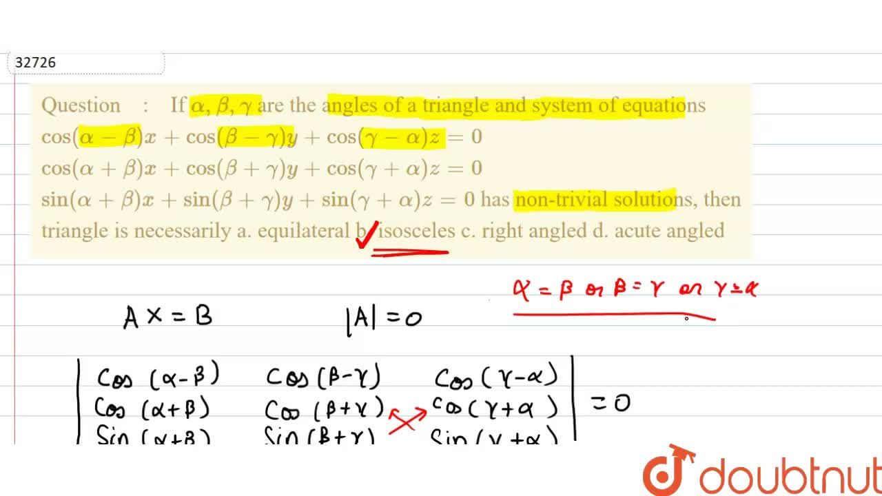 """If alpha,beta,gamma are the angles of a triangle and system of equations cos(alpha-beta)x+cos(beta-gamma)y+cos(gamma-alpha)z=0  cos(alpha+beta)x+cos(beta+gamma)y+cos(gamma+alpha)z=0  sin(alpha+beta)x+sin(beta+gamma)y+sin(gamma+alpha)z=0  has non-trivial solutions, then triangle is necessarily a. equilateral b. isosceles  c. right angled"""""""" d. acute angled"""