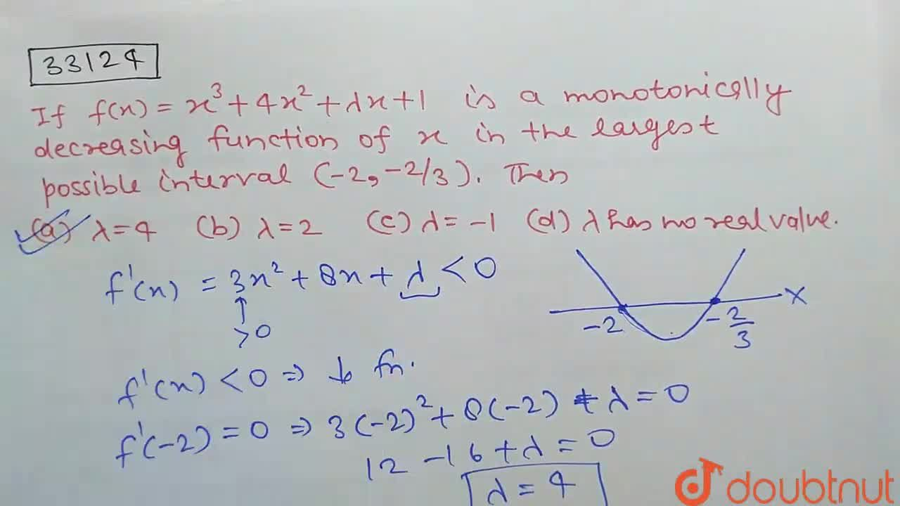 If f(x)=x^3+4x^2+lambdax+1 is a monotonically decreasing function of x in the largest possible interval (-2,-2,3)dot Then (a ) lambda=4  (b) lambda=2  (c) lambda=-1  (d) lambda has no real value